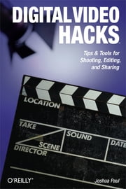 Digital Video Hacks - Tips & Tools for Shooting, Editing, and Sharing ebook by Joshua Paul