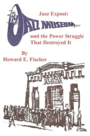 Jazz Expose: The New York Jazz Museum and the Power Struggle That Destroyed It ebook by howard fischer