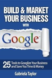 Build & Market Your Business with Google: A Step-By-Step Guide to Unlocking the Power of Google and Maximizing Your Online Potential ebook by Gabriela Taylor