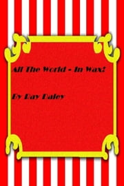 All The World In Wax ebook by Ray Daley