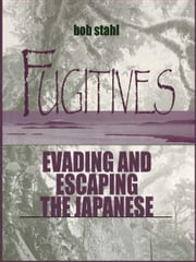 Fugitives - Evading and Escaping the Japanese ebook by Bob Stahl