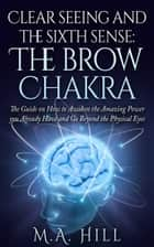 Clear Seeing and the Sixth Sense: the Brow Chakra ebook by M. A. Hill