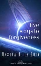 Five Ways to Forgiveness - A Library of America eBook Classic ebook by Ursula K. Le Guin