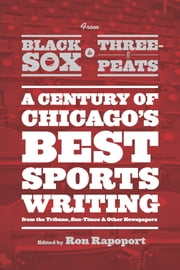 "From Black Sox to Three-Peats - A Century of Chicago's Best Sportswriting from the ""Tribune,"" ""Sun-Times,"" and Other Newspapers ebook by Ron Rapoport"