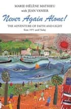 Never Again Alone! - The Adventure of Faith and Light from 1971 Until Today ebook by Jean Vanier, Marie-Hélène Mathieu