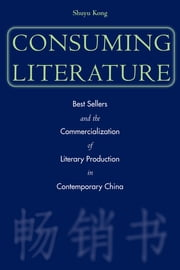 Consuming Literature - Best Sellers and the Commercialization of Literary Production in Contemporary China ebook by Shuyu Kong