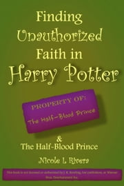 Finding Unauthorized Faith in Harry Potter & The Half Blood Prince ebook by Nicole L Rivera