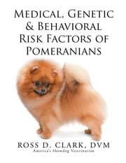 Medical, Genetic & Behavioral Risk Factors of Pomeranians ebook by ROSS D. CLARK, DVM