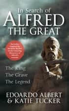 In Search of Alfred the Great - The King, The Grave, The Legend ebook by Edoardo Albert, Dr Katie Tucker