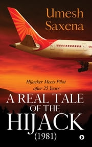 A Real Tale of the Hijack (1981) - Hijacker Meets Pilot after 25 Years ebook by Umesh Saxena