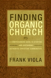 Finding Organic Church - A Comprehensive Guide to Starting and Sustaining Authentic Christian Communities ebook by Frank Viola