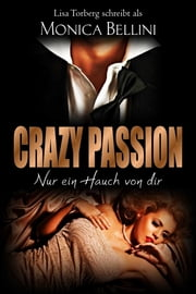 Crazy Passion: Nur ein Hauch von dir eBook by Monica Bellini, Lisa Torberg, Lisa Torberg