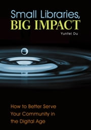 Small Libraries, Big Impact: How to Better Serve Your Community in the Digital Age - How to Better Serve Your Community in the Digital Age ebook by Yunfei Du