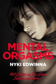 Mental Orgasms - 160 Quotes on Sex, Love, Success and more... ebook by Nyki Edwinna