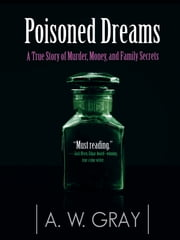 Poisoned Dreams - A True Story of Murder, Money, and Family Secrets ebook by A. W. Gray,Jim Manchester