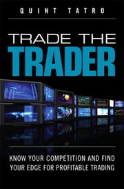 Trade the Trader, Video Enhanced Edition - Know Your Competition and Find Your Edge for Profitable Trading ebook by Quint Tatro