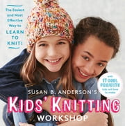 Susan B. Anderson's Kids' Knitting Workshop - The Easiest and Most Effective Way to Learn to Knit! ebook by Susan B. Anderson