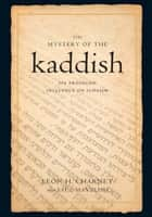 The Mystery of the Kaddish: Its Profound Influence on Judaism ebook by Leon h. Charney,Saul Mayzlish