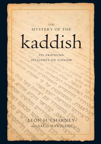 The Mystery of the Kaddish: Its Profound Influence on Judaism - Its Profound Influence on Judaism ebook by Leon h. Charney,Saul Mayzlish