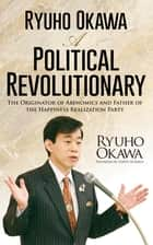 Ryuho Okawa: A Political Revolutionary - The Originator of Abenomics and Father of the Happiness Realization Party ebook by Ryuho Okawa