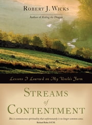 Streams of Contentment: Lessons I Learned on My Uncle's Farm ebook by Robert J. Wicks