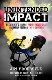 Unintended Impact - One Athlete's Journey from Concussions in Amateur Football to CTE Dementia ebook by Jim Proebstle