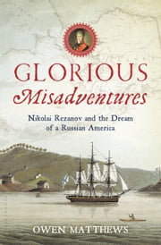 Glorious Misadventures - Nikolai Rezanov and the Dream of a Russian America ebook by Owen Matthews