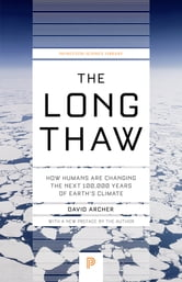 The Long Thaw - How Humans Are Changing the Next 100,000 Years of Earth's Climate ebook by David Archer,David Archer
