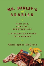 Mr. Darley's Arabian: High Life, Low Life, Sporting Life: A History of Racing in Twenty-Five Horses ebook by Christopher McGrath