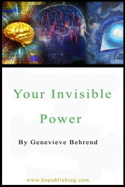 Your Invisible Power: Working Principles and Concrete Examples in Applied Mental Science ebook by Behrend , Genevieve