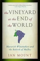 The Vineyard at the End of the World: Maverick Winemakers and the Rebirth of Malbec ebook by