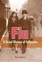 Flu: A Social History of Influenza ebook by Tom Quinn