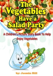 The Vegetables Have a Salad Party: A Children's Picture Story Book To Help Enjoy Vegetables ebook by Jasmin Hill