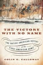 The Victory with No Name - The Native American Defeat of the First American Army ebook by Colin G. Calloway