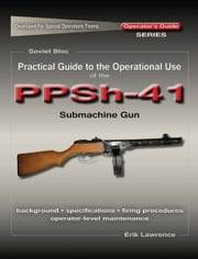 Practical Guide to the Operational Use of the PPSh-41 Submachine Gun ebook by Erik Lawrence