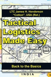 Tactical Logistics Made Easy - Back to the Basics ebook by LTC James H. Henderson, USA (Ret.)
