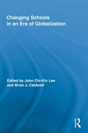 Changing Schools in an Era of Globalization ebook by John Chi-Kin Lee,Brian J. Caldwell