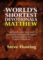 The World's Shortest Devotionals on Matthew ebook by Steve Husting