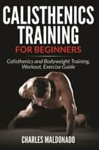 Calisthenics Training For Beginners - Calisthenics and Bodyweight Training, Workout, Exercise Guide ebook by Charles Maldonado