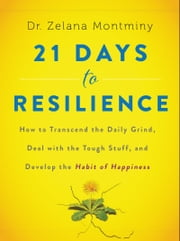21 Days to Resilience - How to Transcend the Daily Grind, Deal with the Tough Stuff, and Discover Your Strongest Self ebook by Dr. Zelana Montminy