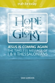 Hope and Glory - Jesus Is Coming Again, The Timeless Message of 1 & 2 Thessalonians ebook by Sam Gordon