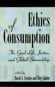 Ethics of Consumption - The Good Life, Justice, and Global Stewardship ebook by Crocker,Linden