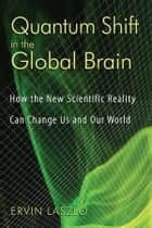 Quantum Shift in the Global Brain: How the New Scientific Reality Can Change Us and Our World - How the New Scientific Reality Can Change Us and Our World ebook by Ervin Laszlo