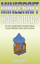 Minecraft House Ideas: 70 Top Minecraft House Ideas Your Friends Wish They Know ebook by Jason Scotts