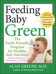 Feeding Baby Green - The Earth Friendly Program for Healthy, Safe Nutrition During Pregnancy, Childhood, and Beyond ebook by Alan Greene