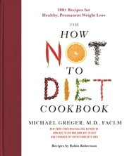 The How Not to Diet Cookbook - 100+ Recipes for Healthy, Permanent Weight Loss eBook by Michael Greger M.D., FACLM