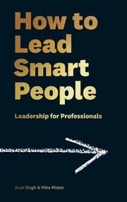 How to Lead Smart People - Leadership for Professionals ekitaplar by Mike Mister, Arun Singh