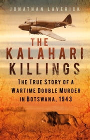 The Kalahari Killings - The True Story of a Wartime Double Murder in Botswana, 1943 ebook by Jonathan Laverick