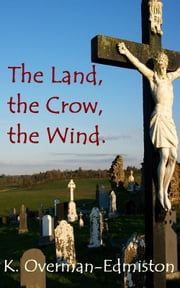 The Land, the Crow, the Wind. ebook by Karen Overman-Edmiston