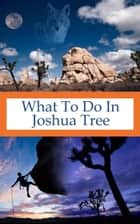 What To Do In Joshua Tree ebook by Richard Hauser